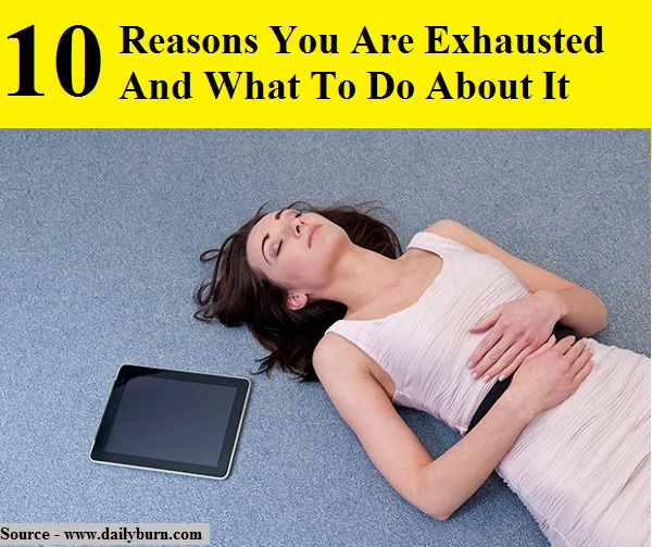 10 Reasons You Are Exhausted And What To Do About It