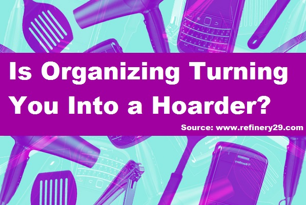 Is Organizing Turning You Into a Hoarder